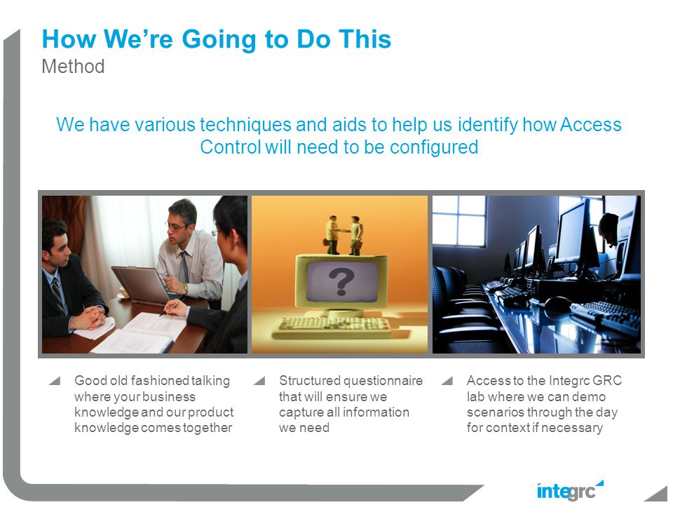 Good old fashioned talking where your business knowledge and our product knowledge comes together How We're Going to Do This Method We have various techniques and aids to help us identify how Access Control will need to be configured Structured questionnaire that will ensure we capture all information we need Access to the Integrc GRC lab where we can demo scenarios through the day for context if necessary