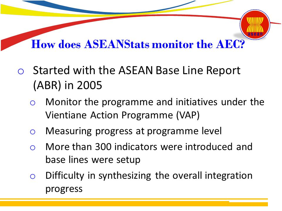 o Started with the ASEAN Base Line Report (ABR) in 2005 o Monitor the programme and initiatives under the Vientiane Action Programme (VAP) o Measuring progress at programme level o More than 300 indicators were introduced and base lines were setup o Difficulty in synthesizing the overall integration progress How does ASEANStats monitor the AEC?