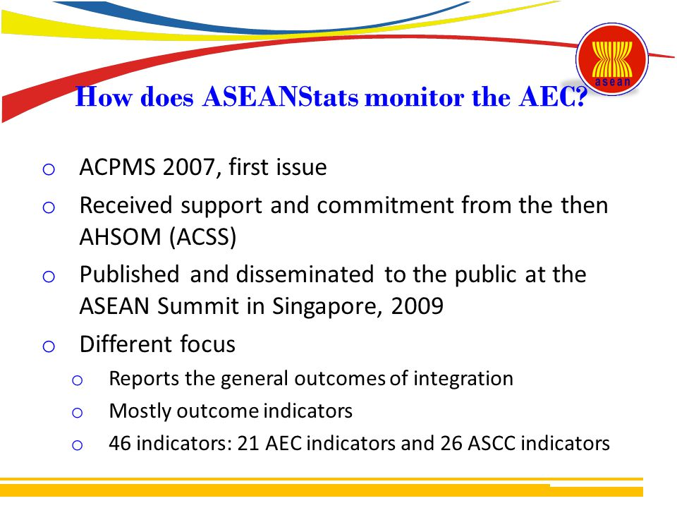 o ACPMS 2007, first issue o Received support and commitment from the then AHSOM (ACSS) o Published and disseminated to the public at the ASEAN Summit in Singapore, 2009 o Different focus o Reports the general outcomes of integration o Mostly outcome indicators o 46 indicators: 21 AEC indicators and 26 ASCC indicators How does ASEANStats monitor the AEC?