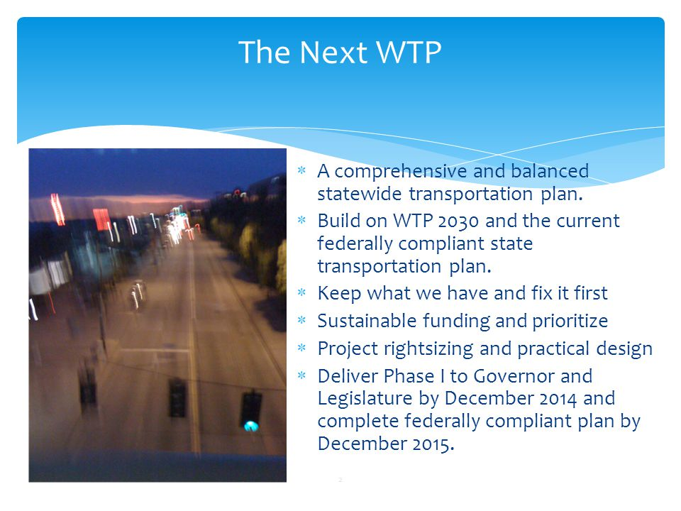 The Next WTP 2  A comprehensive and balanced statewide transportation plan.  Build on WTP 2030 and the current federally compliant state transportat