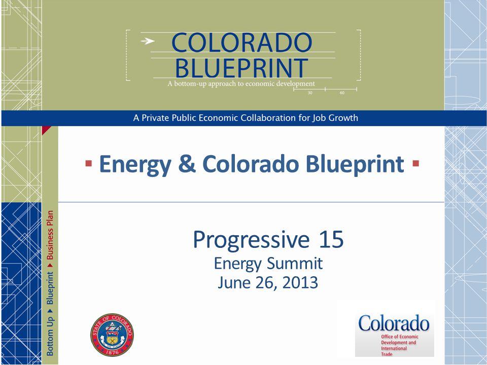 ▪ Energy & Colorado Blueprint ▪ Progressive 15 Energy Summit June 26, 2013