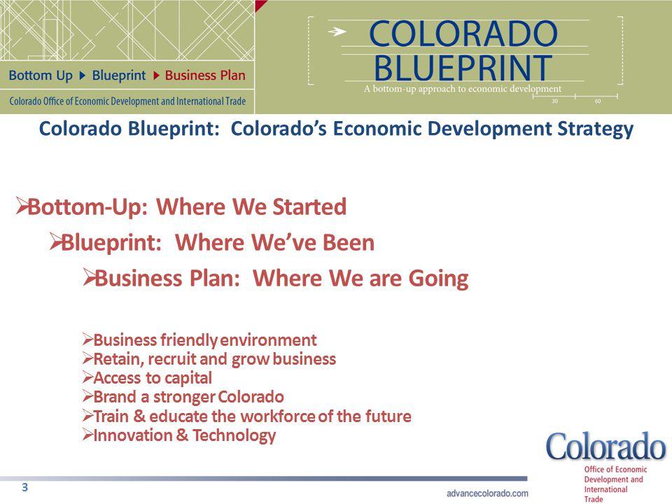 Colorado Blueprint: Colorado's Economic Development Strategy 3  Bottom-Up: Where We Started  Blueprint: Where We've Been  Business Plan: Where We a