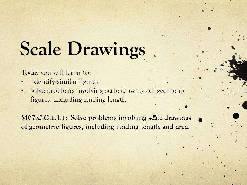 Scale Drawings Today you will learn to: identify similar figures solve problems involving scale drawings of geometric figures, including finding length.