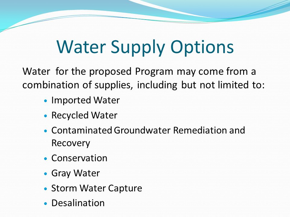 Water Supply Options Water for the proposed Program may come from a combination of supplies, including but not limited to: Imported Water Recycled Water Contaminated Groundwater Remediation and Recovery Conservation Gray Water Storm Water Capture Desalination