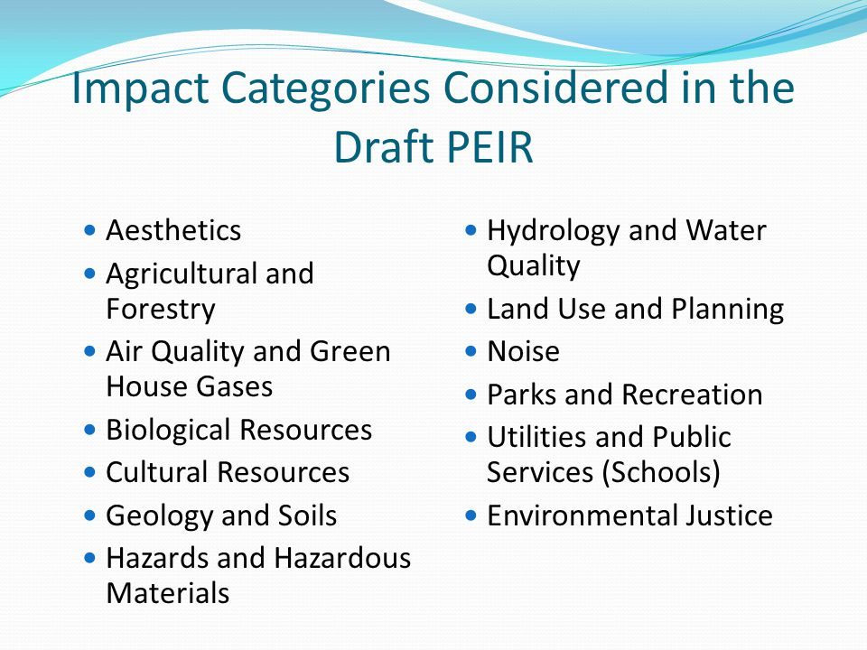 Impact Categories Considered in the Draft PEIR Aesthetics Agricultural and Forestry Air Quality and Green House Gases Biological Resources Cultural Resources Geology and Soils Hazards and Hazardous Materials Hydrology and Water Quality Land Use and Planning Noise Parks and Recreation Utilities and Public Services (Schools) Environmental Justice