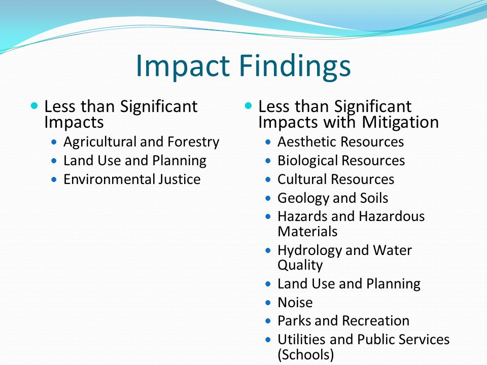 Impact Findings Less than Significant Impacts Agricultural and Forestry Land Use and Planning Environmental Justice Less than Significant Impacts with Mitigation Aesthetic Resources Biological Resources Cultural Resources Geology and Soils Hazards and Hazardous Materials Hydrology and Water Quality Land Use and Planning Noise Parks and Recreation Utilities and Public Services (Schools)