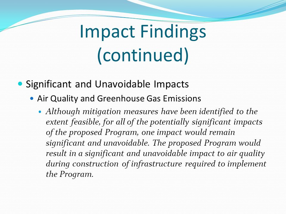 Impact Findings (continued) Significant and Unavoidable Impacts Air Quality and Greenhouse Gas Emissions Although mitigation measures have been identified to the extent feasible, for all of the potentially significant impacts of the proposed Program, one impact would remain significant and unavoidable.