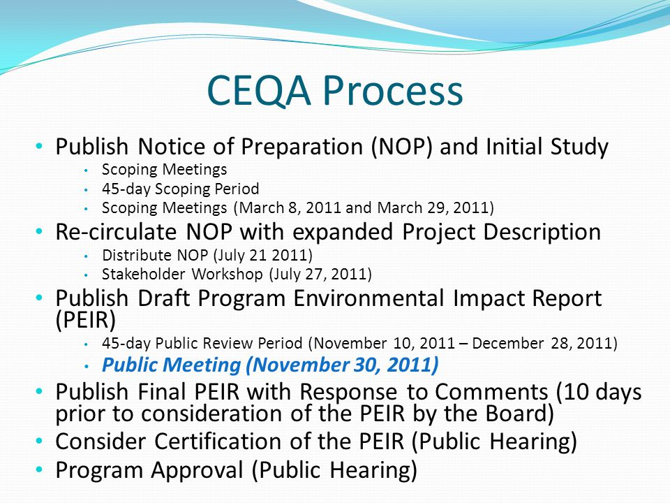 CEQA Process Publish Notice of Preparation (NOP) and Initial Study Scoping Meetings 45-day Scoping Period Scoping Meetings (March 8, 2011 and March 29, 2011) Re-circulate NOP with expanded Project Description Distribute NOP (July 21 2011) Stakeholder Workshop (July 27, 2011) Publish Draft Program Environmental Impact Report (PEIR) 45-day Public Review Period (November 10, 2011 – December 28, 2011) Public Meeting (November 30, 2011) Publish Final PEIR with Response to Comments (10 days prior to consideration of the PEIR by the Board) Consider Certification of the PEIR (Public Hearing) Program Approval (Public Hearing)