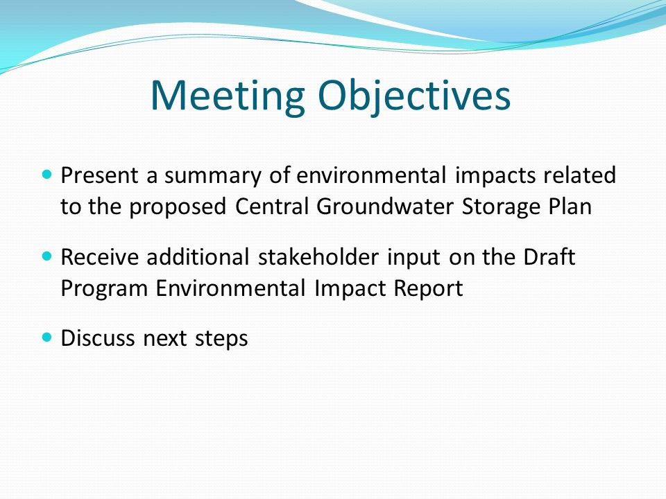 Present a summary of environmental impacts related to the proposed Central Groundwater Storage Plan Receive additional stakeholder input on the Draft Program Environmental Impact Report Discuss next steps Meeting Objectives