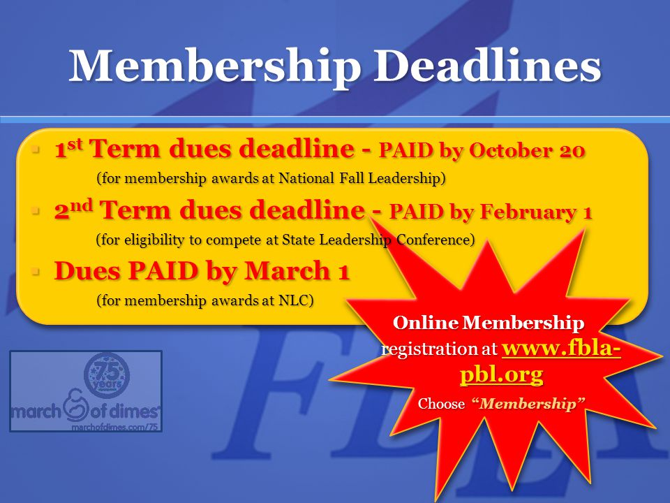Membership Deadlines Online Membership registration at www.fbla- pbl.org Choose Membership www.fbla- pbl.org www.fbla- pbl.org  1 st Term dues deadline - PAID by October 20 (for membership awards at National Fall Leadership)  2 nd Term dues deadline - PAID by February 1 (for eligibility to compete at State Leadership Conference) (for eligibility to compete at State Leadership Conference)  Dues PAID by March 1 (for membership awards at NLC)