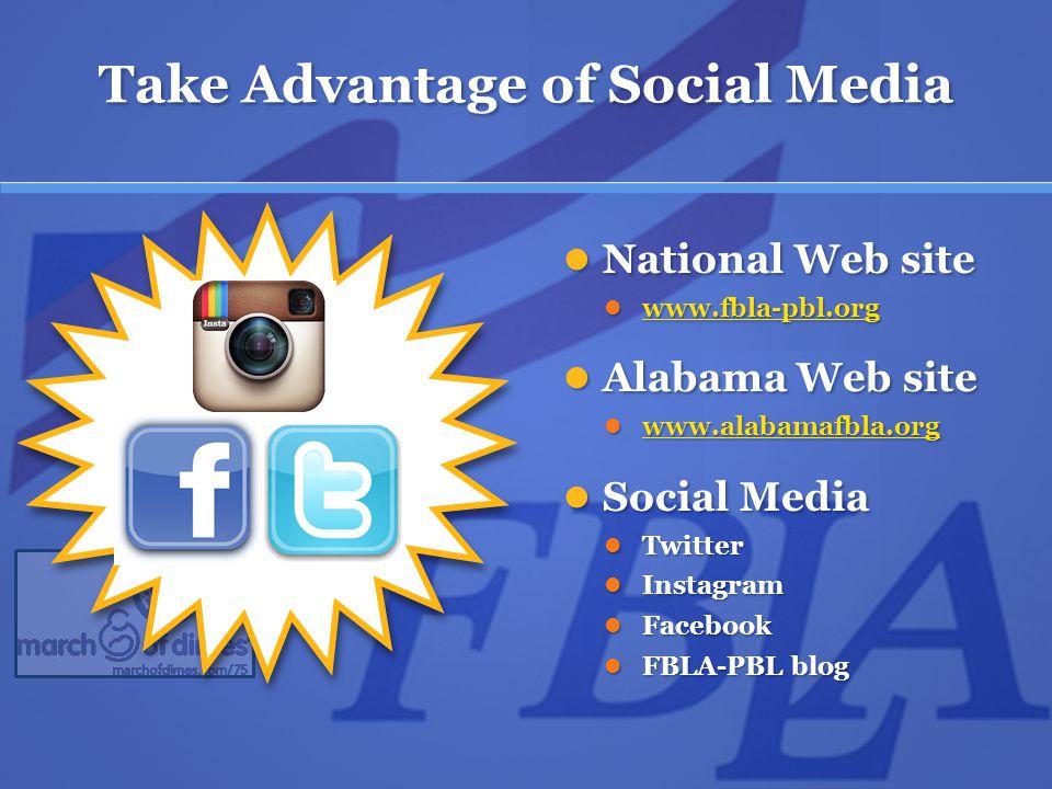 Take Advantage of Social Media National Web site National Web site www.fbla-pbl.org www.fbla-pbl.org www.fbla-pbl.org Alabama Web site Alabama Web site www.alabamafbla.org www.alabamafbla.org www.alabamafbla.org Social Media Social Media Twitter Twitter Instagram Instagram Facebook Facebook FBLA-PBL blog FBLA-PBL blog