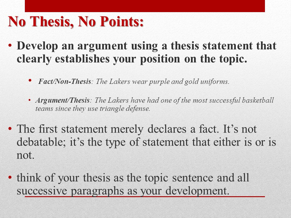 No Thesis, No Points: Develop an argument using a thesis statement that clearly establishes your position on the topic.