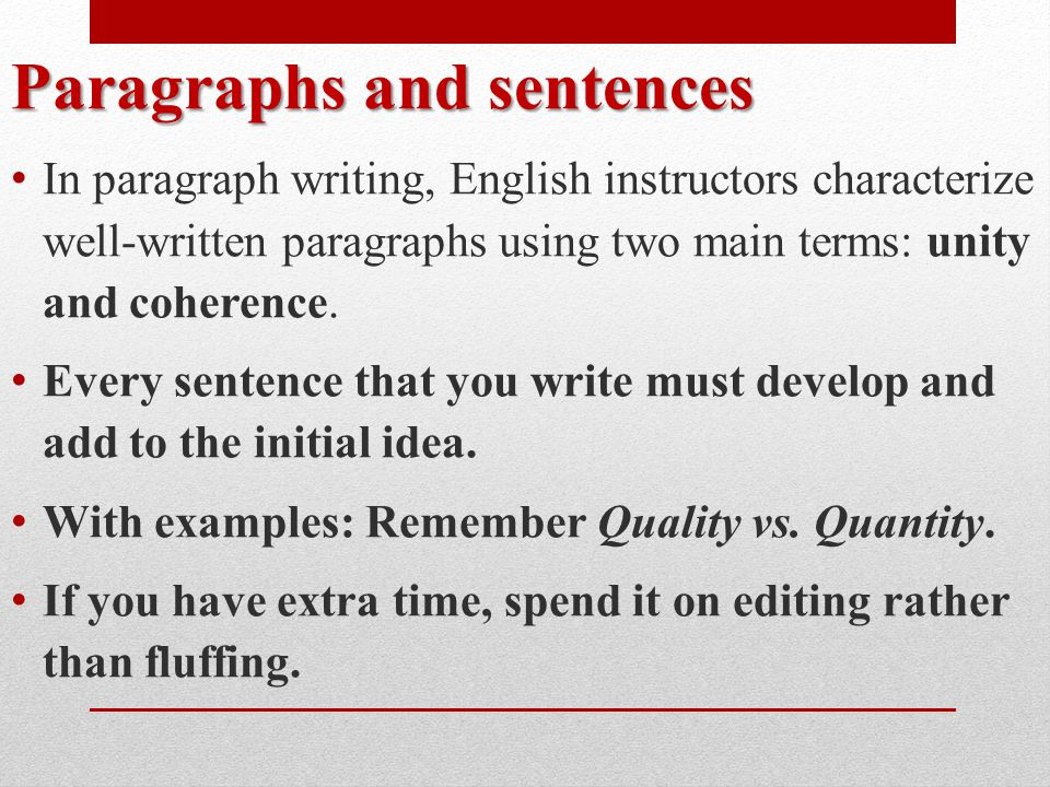 Paragraphs and sentences In paragraph writing, English instructors characterize well-written paragraphs using two main terms: unity and coherence.