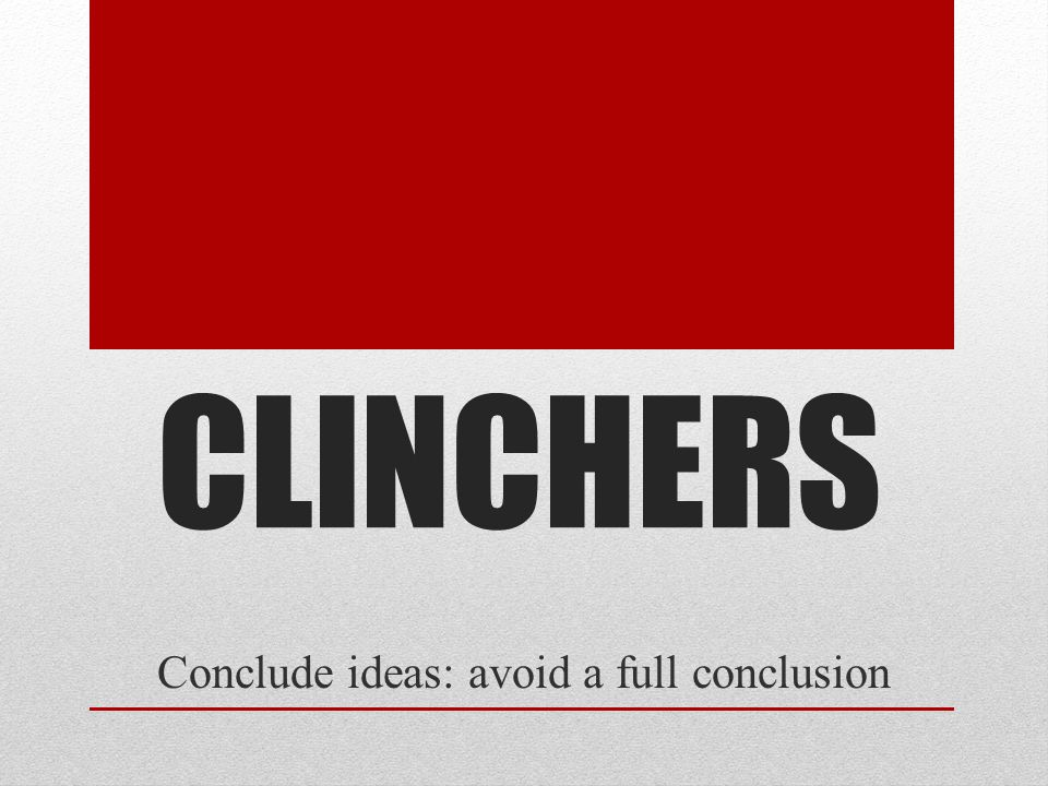 CLINCHERS Conclude ideas: avoid a full conclusion