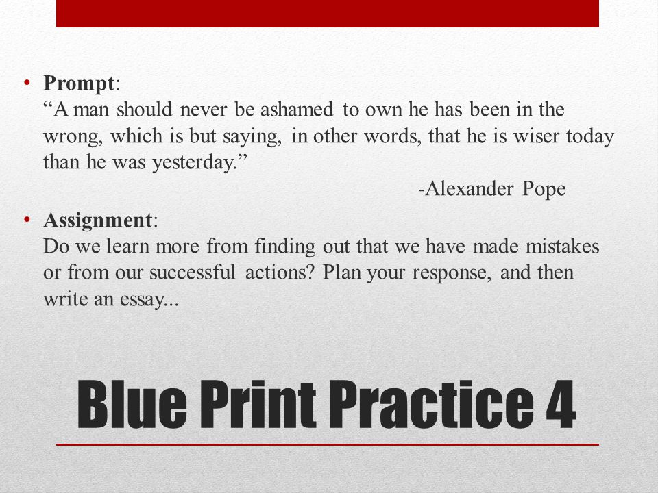 Blue Print Practice 4 Prompt: A man should never be ashamed to own he has been in the wrong, which is but saying, in other words, that he is wiser today than he was yesterday. -Alexander Pope Assignment: Do we learn more from finding out that we have made mistakes or from our successful actions.