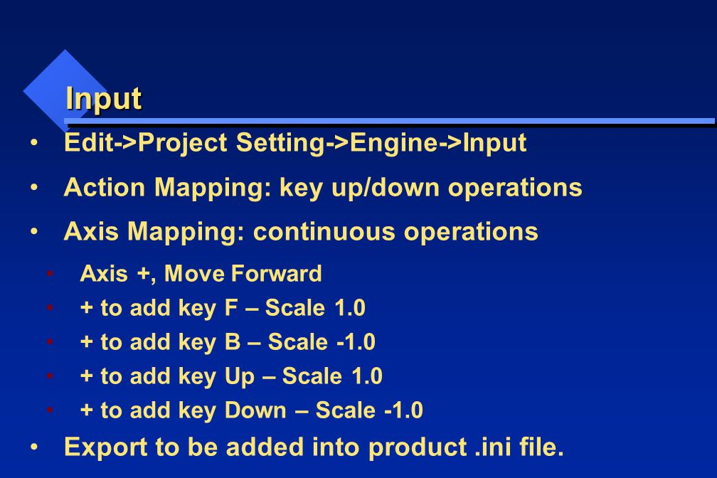 Input Edit->Project Setting->Engine->Input Action Mapping: key up/down operations Axis Mapping: continuous operations Axis +, Move Forward + to add key F – Scale 1.0 + to add key B – Scale -1.0 + to add key Up – Scale 1.0 + to add key Down – Scale -1.0 Export to be added into product.ini file.