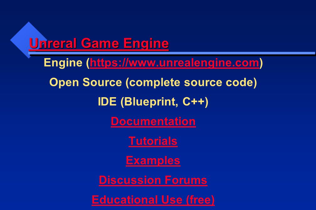 Unreral Game Engine Unreral Game Engine Engine (https://www.unrealengine.com)https://www.unrealengine.com Open Source (complete source code) IDE (Blueprint, C++) Documentation Tutorials Examples Discussion Forums Educational Use (free)
