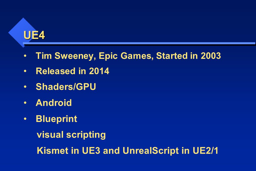 UE4 Tim Sweeney, Epic Games, Started in 2003 Released in 2014 Shaders/GPU Android Blueprint visual scripting Kismet in UE3 and UnrealScript in UE2/1