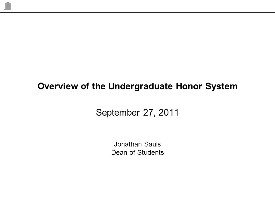 Overview of the Undergraduate Honor System September 27, 2011 Jonathan Sauls Dean of Students