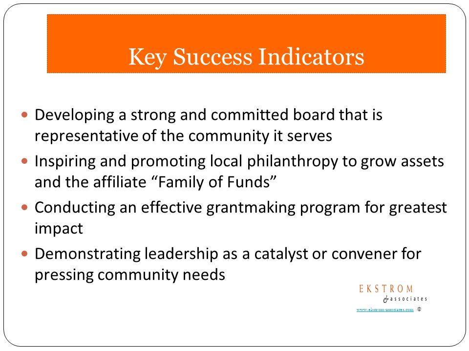 Key Success Indicators Developing a strong and committed board that is representative of the community it serves Inspiring and promoting local philanthropy to grow assets and the affiliate Family of Funds Conducting an effective grantmaking program for greatest impact Demonstrating leadership as a catalyst or convener for pressing community needs www.ekstrom-associates.comwww.ekstrom-associates.com ©
