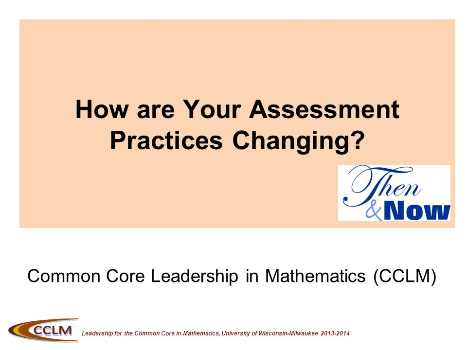 Leadership for the Common Core in Mathematics, University of Wisconsin-Milwaukee 2013-2014 How are Your Assessment Practices Changing.