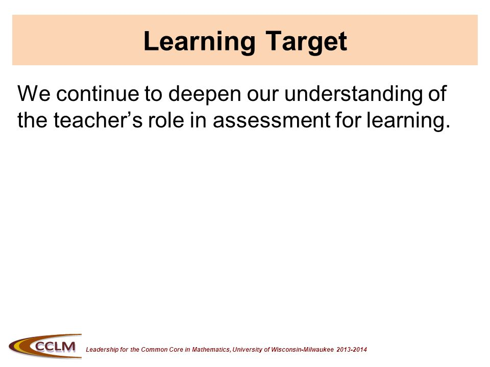 Leadership for the Common Core in Mathematics, University of Wisconsin-Milwaukee 2013-2014 Teacher's Role in Assessment FOR Learning 1.Identify the standard.