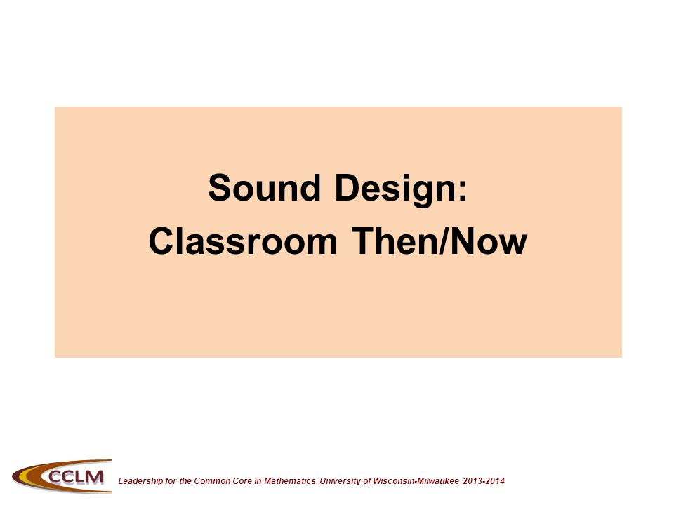 Leadership for the Common Core in Mathematics, University of Wisconsin-Milwaukee 2013-2014 Sound Design: Classroom Then/Now