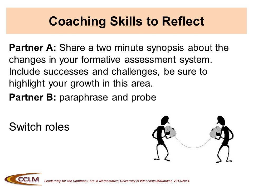 Leadership for the Common Core in Mathematics, University of Wisconsin-Milwaukee 2013-2014 Coaching Skills to Reflect Partner A: Share a two minute synopsis about the changes in your formative assessment system.