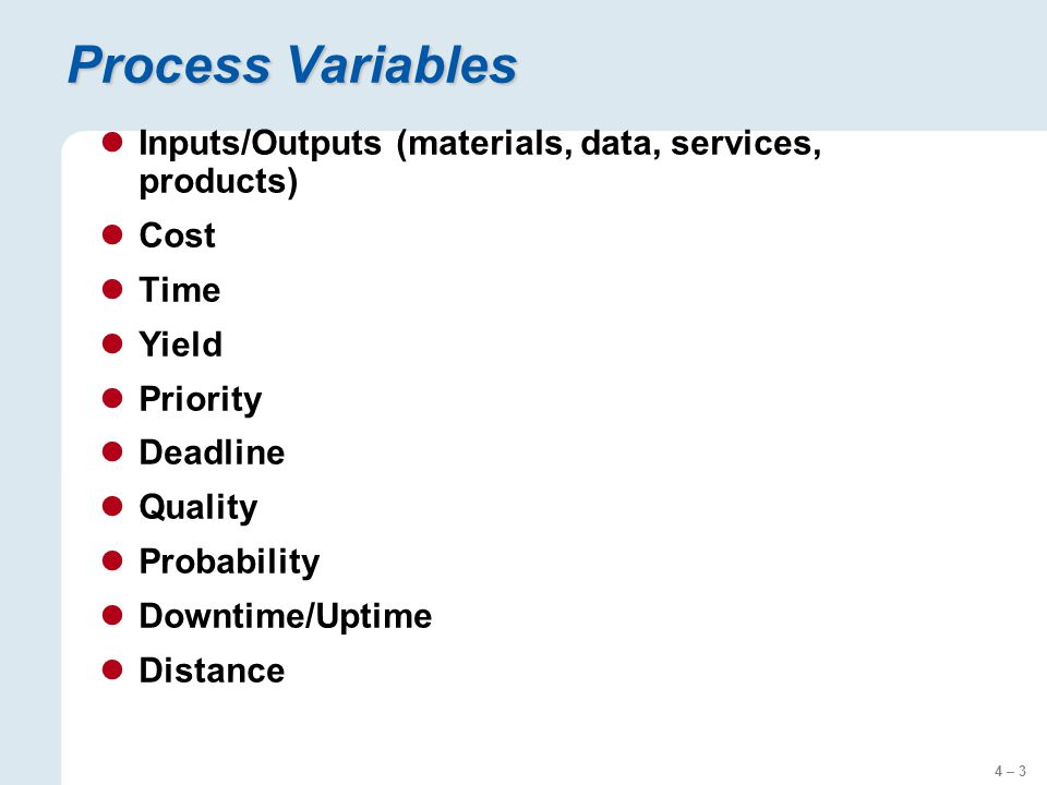4 – 3 Process Variables Inputs/Outputs (materials, data, services, products) Cost Time Yield Priority Deadline Quality Probability Downtime/Uptime Distance