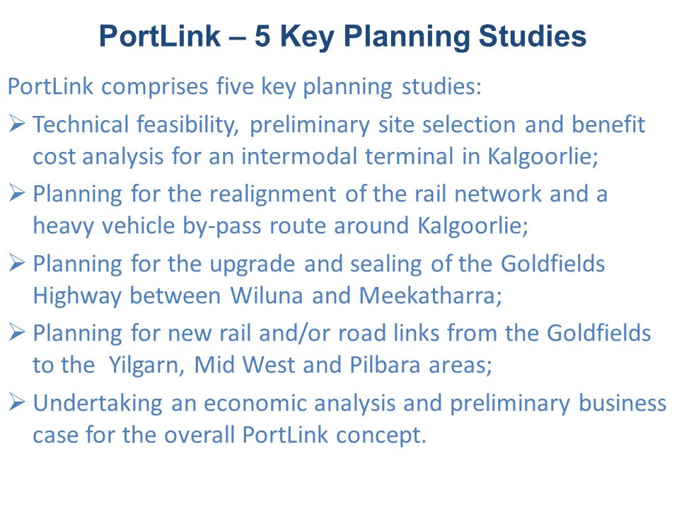 PortLink – 5 Key Planning Studies PortLink comprises five key planning studies:  Technical feasibility, preliminary site selection and benefit cost analysis for an intermodal terminal in Kalgoorlie;  Planning for the realignment of the rail network and a heavy vehicle by-pass route around Kalgoorlie;  Planning for the upgrade and sealing of the Goldfields Highway between Wiluna and Meekatharra;  Planning for new rail and/or road links from the Goldfields to the Yilgarn, Mid West and Pilbara areas;  Undertaking an economic analysis and preliminary business case for the overall PortLink concept.
