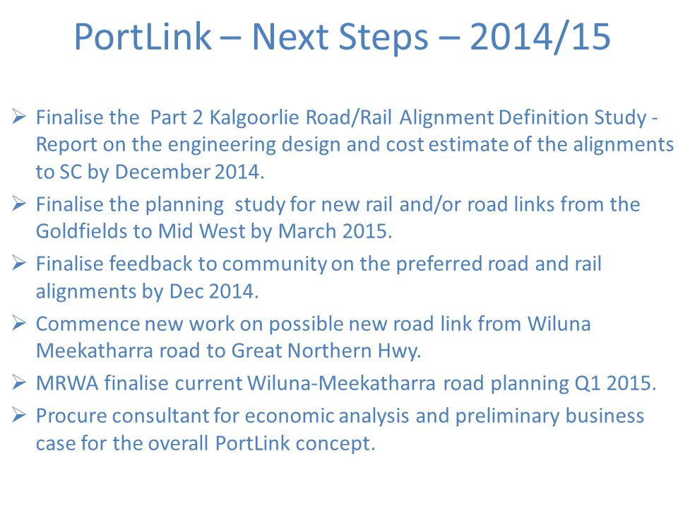 PortLink – Next Steps – 2014/15  Finalise the Part 2 Kalgoorlie Road/Rail Alignment Definition Study - Report on the engineering design and cost estimate of the alignments to SC by December 2014.