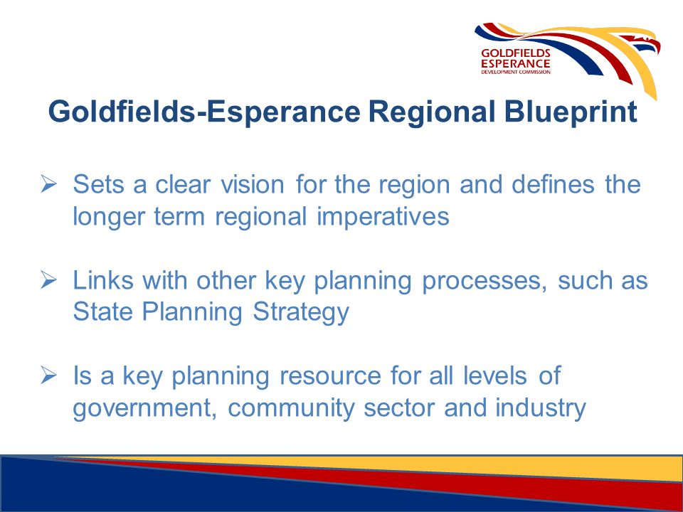 6 Goldfields-Esperance Regional Blueprint  Sets a clear vision for the region and defines the longer term regional imperatives  Links with other key planning processes, such as State Planning Strategy  Is a key planning resource for all levels of government, community sector and industry