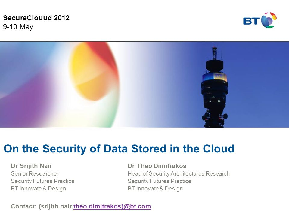 On the Security of Data Stored in the Cloud Dr Theo Dimitrakos Head of Security Architectures Research Security Futures Practice BT Innovate & Design Contact: {srijith.nair,theo.dimitrakos}@bt.comtheo.dimitrakos}@bt.com Dr Srijith Nair Senior Researcher Security Futures Practice BT Innovate & Design SecureClouud 2012 9-10 May