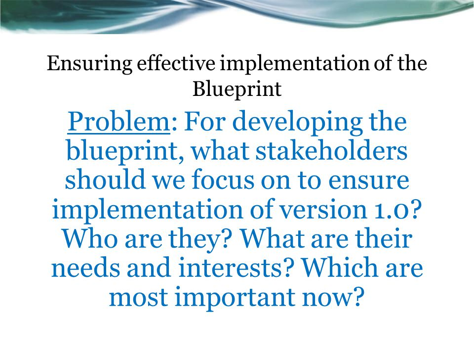 Ensuring effective implementation of the Blueprint Problem: For developing the blueprint, what stakeholders should we focus on to ensure implementatio