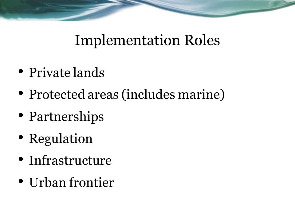 Implementation Roles Private lands Protected areas (includes marine) Partnerships Regulation Infrastructure Urban frontier