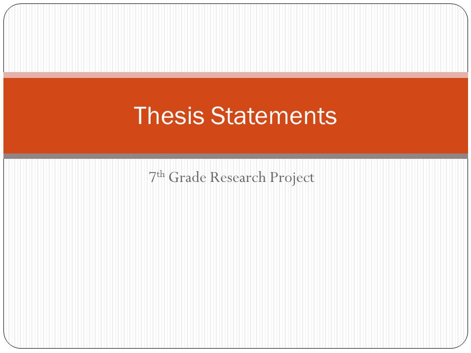 7 th Grade Research Project Thesis Statements