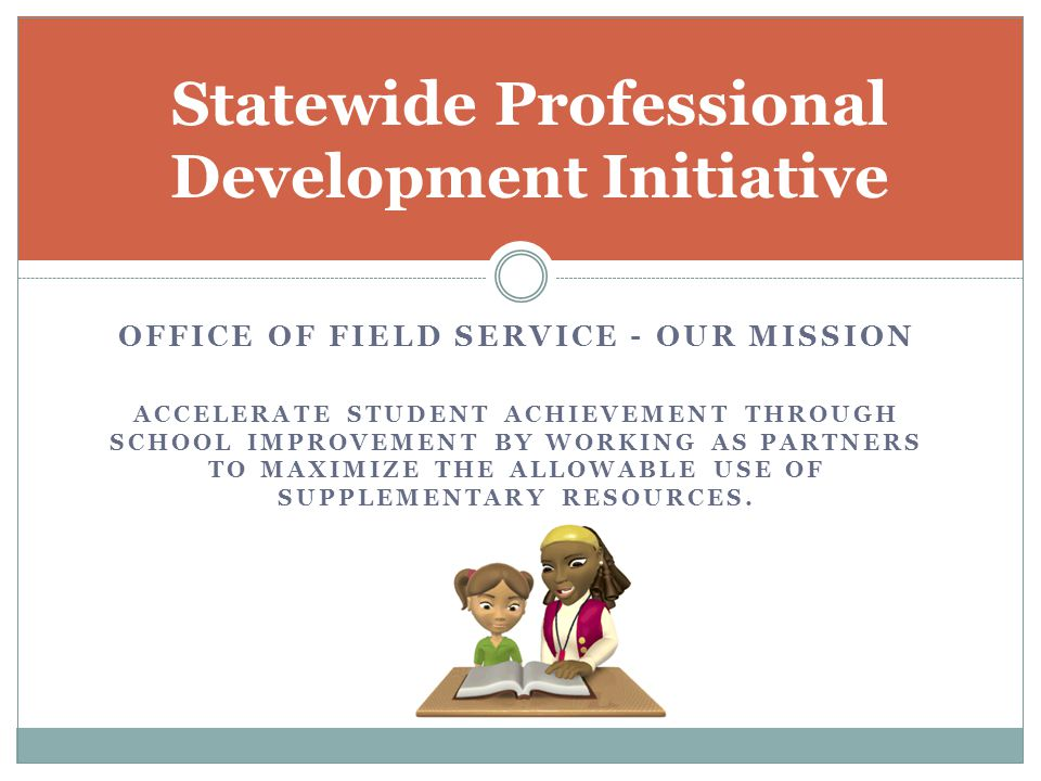 OFFICE OF FIELD SERVICE - OUR MISSION ACCELERATE STUDENT ACHIEVEMENT THROUGH SCHOOL IMPROVEMENT BY WORKING AS PARTNERS TO MAXIMIZE THE ALLOWABLE USE OF SUPPLEMENTARY RESOURCES.