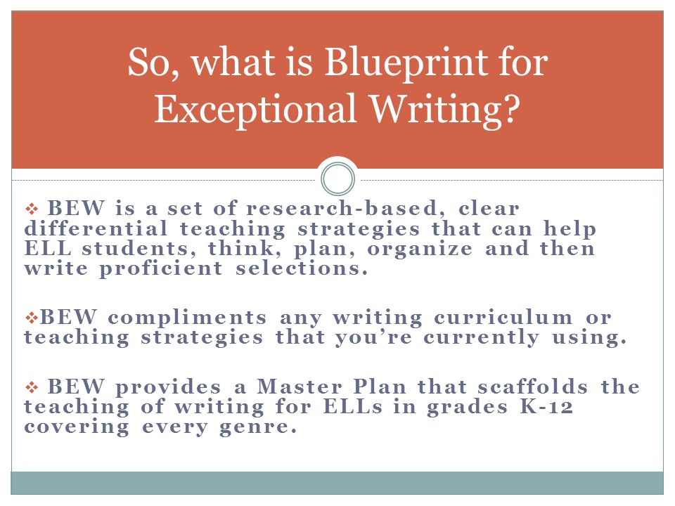  BEW is a set of research-based, clear differential teaching strategies that can help ELL students, think, plan, organize and then write proficient selections.
