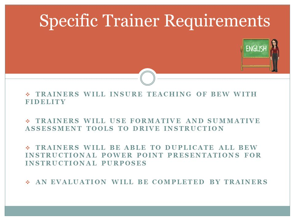  TRAINERS WILL INSURE TEACHING OF BEW WITH FIDELITY  TRAINERS WILL USE FORMATIVE AND SUMMATIVE ASSESSMENT TOOLS TO DRIVE INSTRUCTION  TRAINERS WILL BE ABLE TO DUPLICATE ALL BEW INSTRUCTIONAL POWER POINT PRESENTATIONS FOR INSTRUCTIONAL PURPOSES  AN EVALUATION WILL BE COMPLETED BY TRAINERS Specific Trainer Requirements