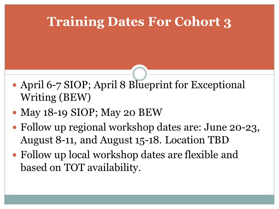 Training Dates For Cohort 3 April 6-7 SIOP; April 8 Blueprint for Exceptional Writing (BEW) May 18-19 SIOP; May 20 BEW Follow up regional workshop dates are: June 20-23, August 8-11, and August 15-18.