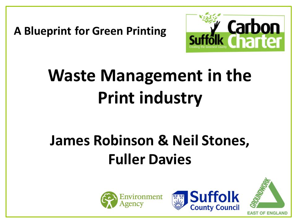 A Blueprint for Green Printing Waste Management in the Print industry James Robinson & Neil Stones, Fuller Davies