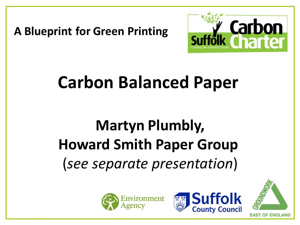 A Blueprint for Green Printing Carbon Balanced Paper Martyn Plumbly, Howard Smith Paper Group (see separate presentation)