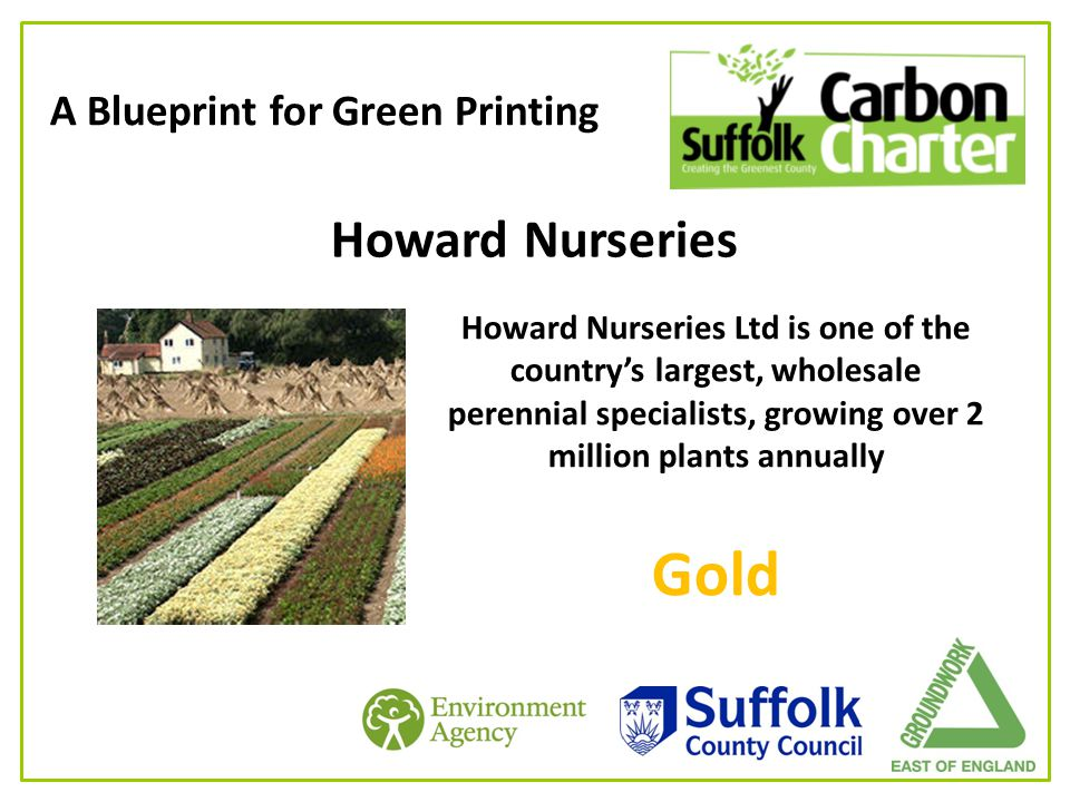 A Blueprint for Green Printing Howard Nurseries Howard Nurseries Ltd is one of the country's largest, wholesale perennial specialists, growing over 2 million plants annually Gold