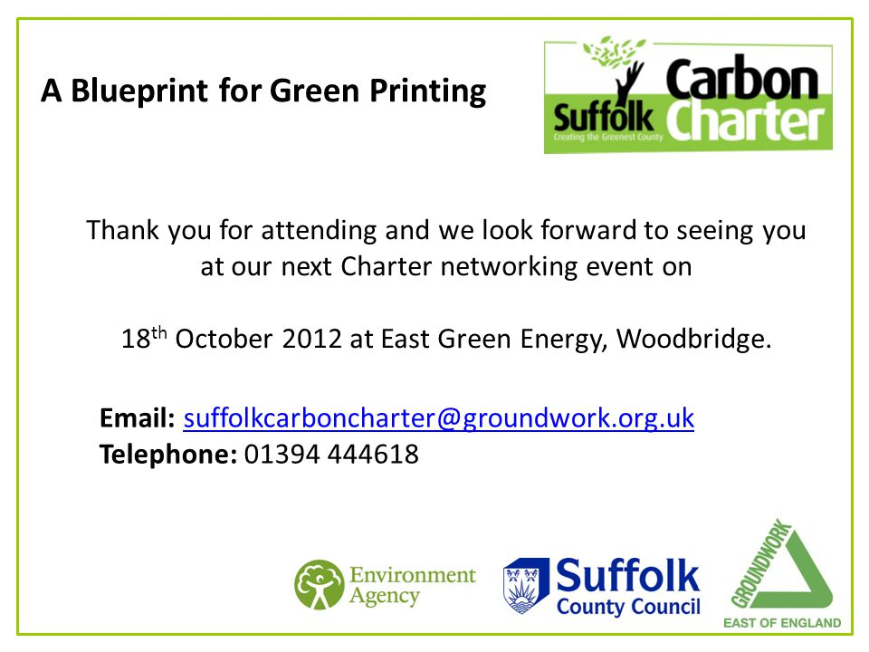 A Blueprint for Green Printing Thank you for attending and we look forward to seeing you at our next Charter networking event on 18 th October 2012 at East Green Energy, Woodbridge.