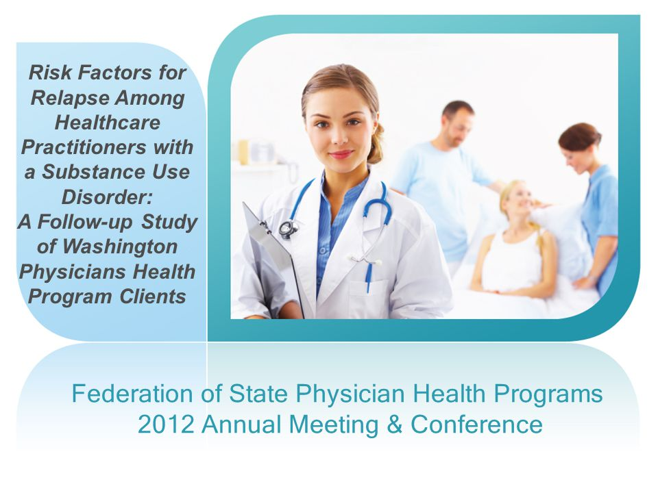 Federation of State Physician Health Programs 2012 Annual Meeting & Conference Risk Factors for Relapse Among Healthcare Practitioners with a Substance Use Disorder: A Follow-up Study of Washington Physicians Health Program Clients