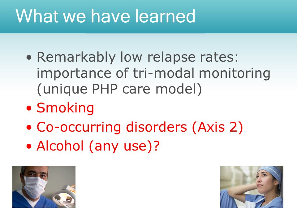 What we have learned Remarkably low relapse rates: importance of tri-modal monitoring (unique PHP care model) Smoking Co-occurring disorders (Axis 2) Alcohol (any use)