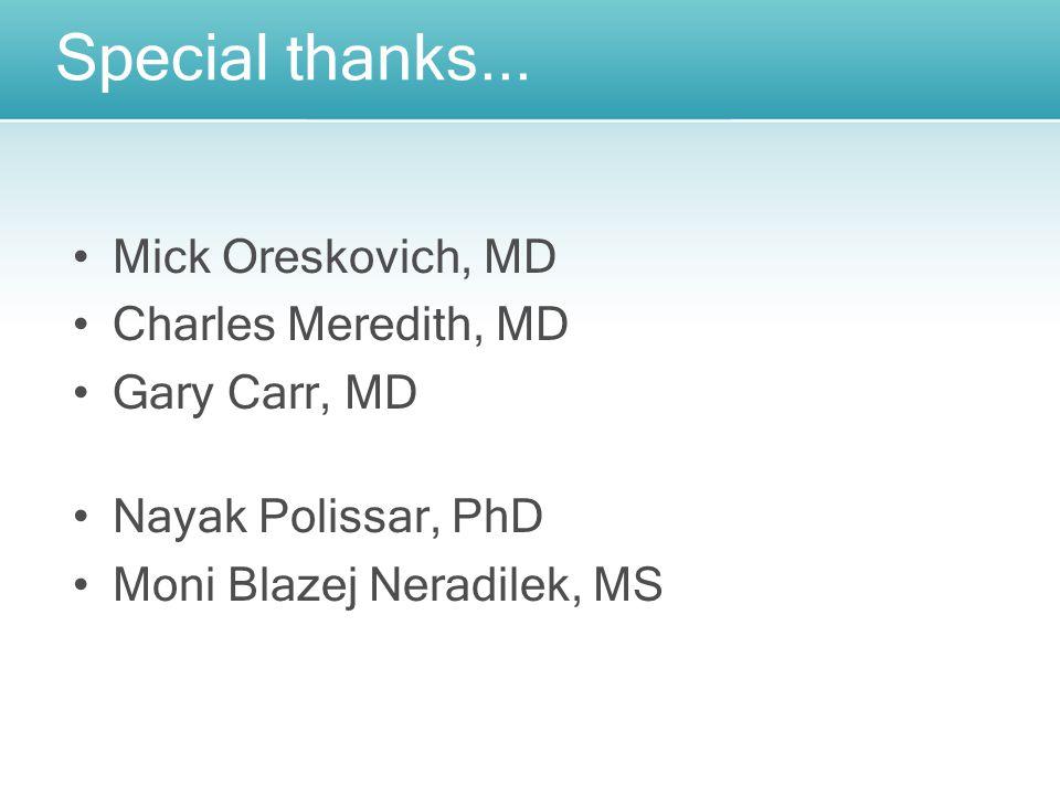 Special thanks... Mick Oreskovich, MD Charles Meredith, MD Gary Carr, MD Nayak Polissar, PhD Moni Blazej Neradilek, MS