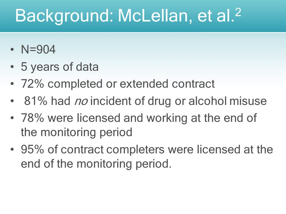 N=904 5 years of data 72% completed or extended contract 81% had no incident of drug or alcohol misuse 78% were licensed and working at the end of the monitoring period 95% of contract completers were licensed at the end of the monitoring period.