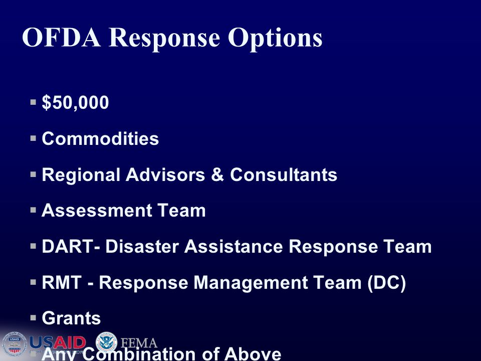 OFDA Response Options  $50,000  Commodities  Regional Advisors & Consultants  Assessment Team  DART- Disaster Assistance Response Team  RMT - Response Management Team (DC)  Grants  Any Combination of Above