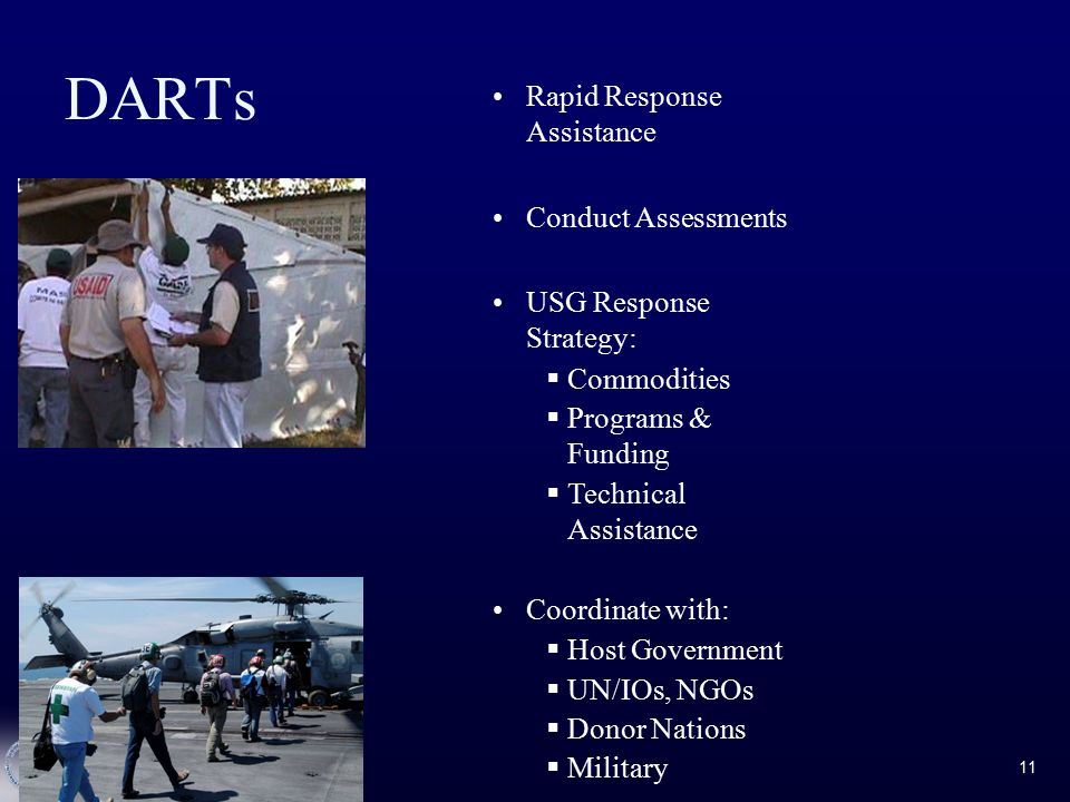 11 DARTs Rapid Response Assistance Conduct Assessments USG Response Strategy:  Commodities  Programs & Funding  Technical Assistance Coordinate with:  Host Government  UN/IOs, NGOs  Donor Nations  Military